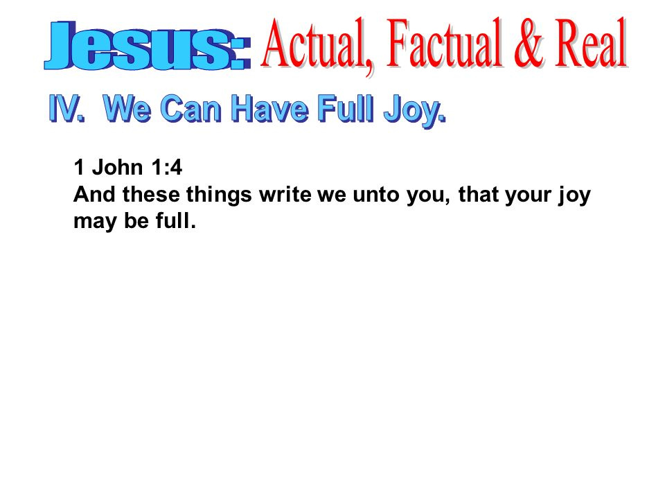1 John 1:4 And these things write we unto you, that your joy may be full.