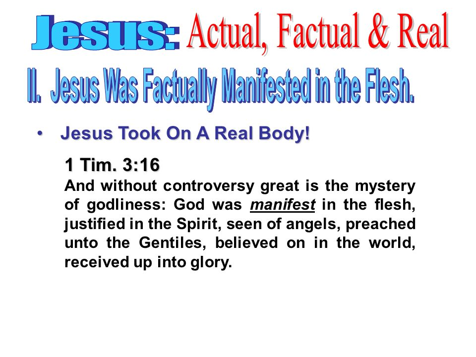 Jesus Took On A Real Body!Jesus Took On A Real Body! 1 Tim. 3:16 And without controversy great is the mystery of godliness: God was manifest in the fl