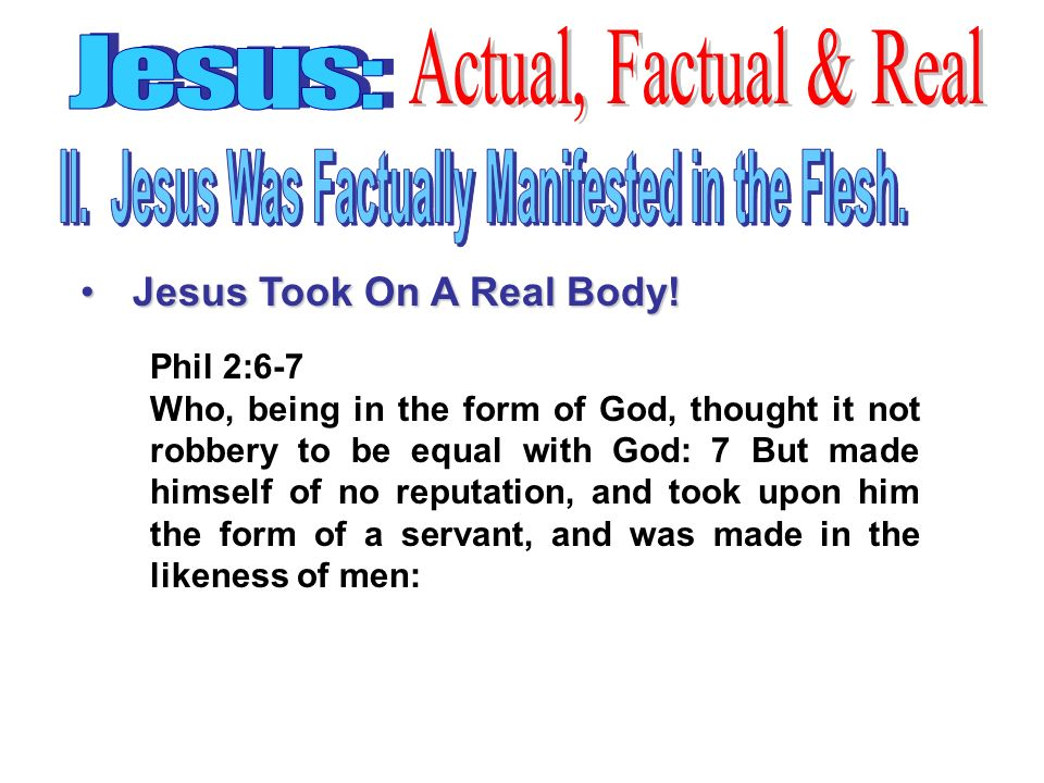 Phil 2:6-7 Who, being in the form of God, thought it not robbery to be equal with God: 7 But made himself of no reputation, and took upon him the form of a servant, and was made in the likeness of men: Jesus Took On A Real Body!Jesus Took On A Real Body!