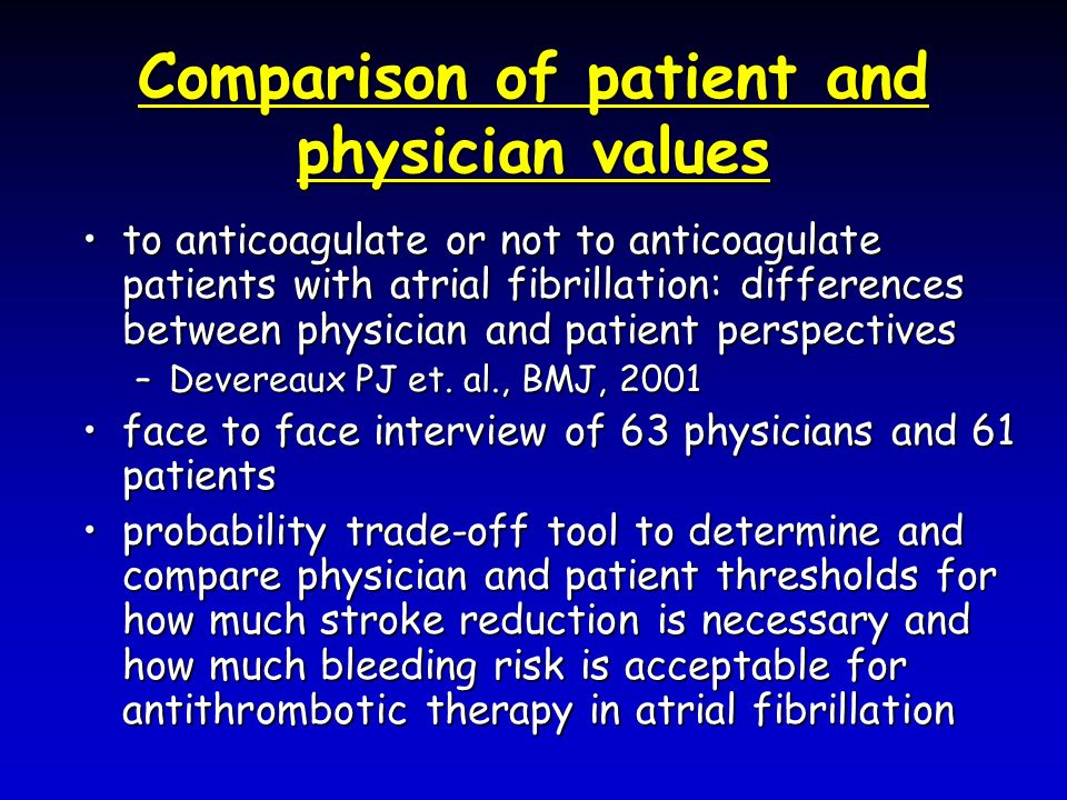 Comparison of patient and physician values to anticoagulate or not to anticoagulate patients with atrial fibrillation: differences between physician and patient perspectivesto anticoagulate or not to anticoagulate patients with atrial fibrillation: differences between physician and patient perspectives –Devereaux PJ et.