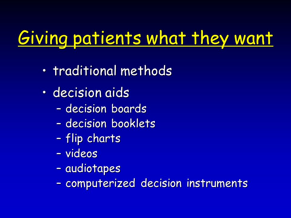Giving patients what they want traditional methodstraditional methods decision aidsdecision aids –decision boards –decision booklets –flip charts –videos –audiotapes –computerized decision instruments