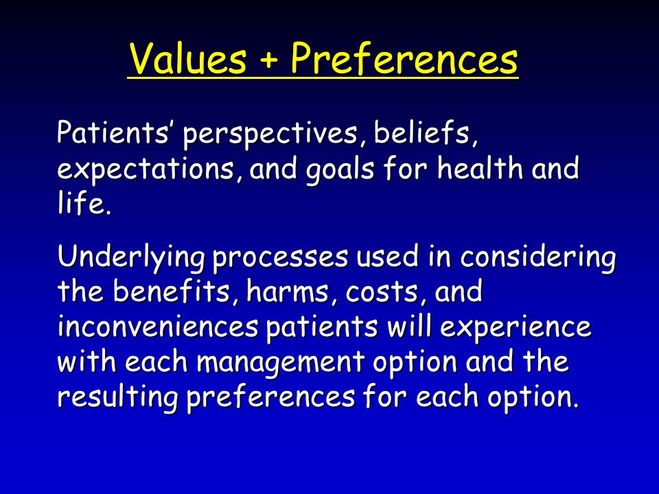 Values + Preferences Patients perspectives, beliefs, expectations, and goals for health and life.