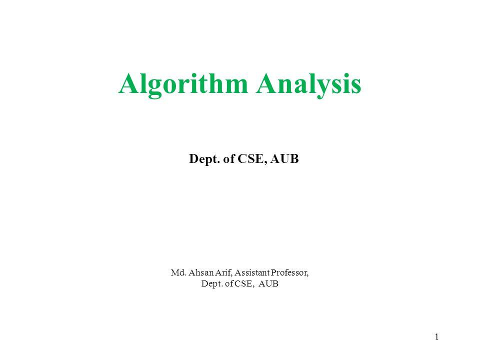 Md. Ahsan Arif, Assistant Professor, Dept. of CSE, AUB 1 Algorithm Analysis Dept. of CSE, AUB
