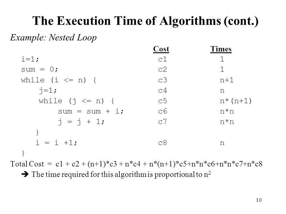 10 The Execution Time of Algorithms (cont.) Example: Nested Loop CostTimes i=1; c1 1 sum = 0; c2 1 while (i <= n) { c3 n+1 j=1; c4 n while (j <= n) {