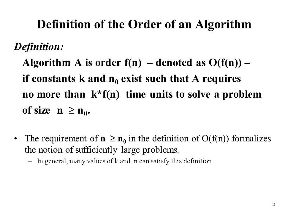 18 Definition of the Order of an Algorithm Definition: Algorithm A is order f(n) – denoted as O(f(n)) – if constants k and n 0 exist such that A requi
