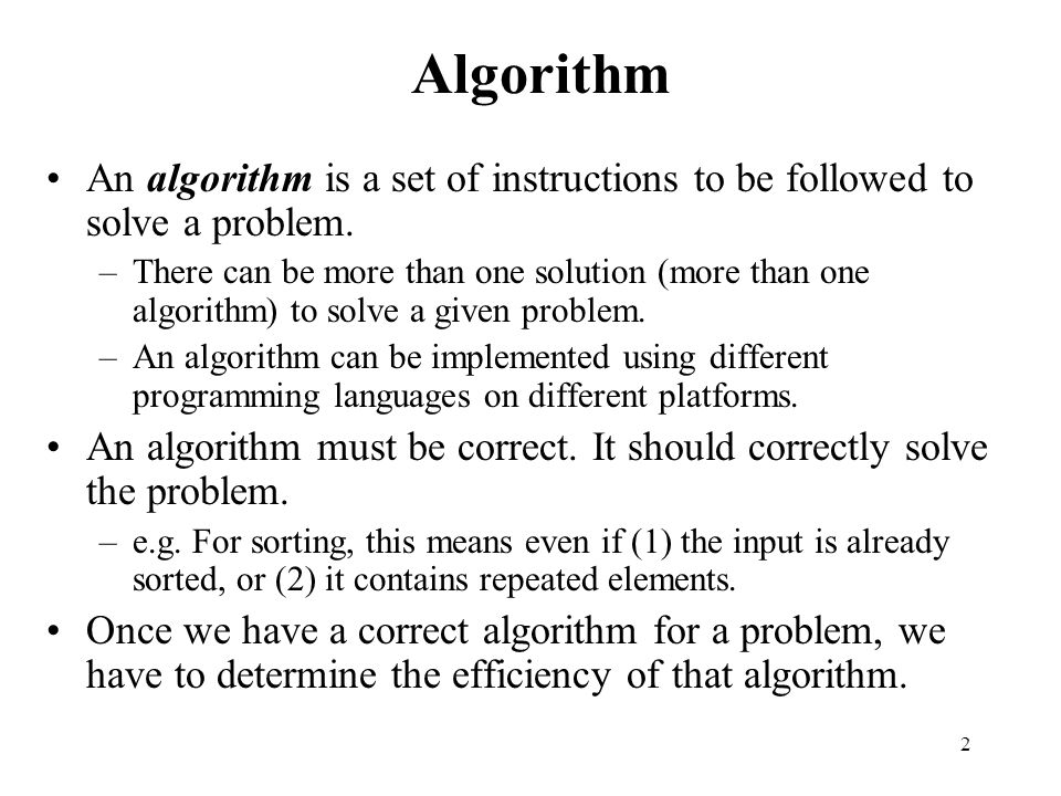 2 Algorithm An algorithm is a set of instructions to be followed to solve a problem. –There can be more than one solution (more than one algorithm) to