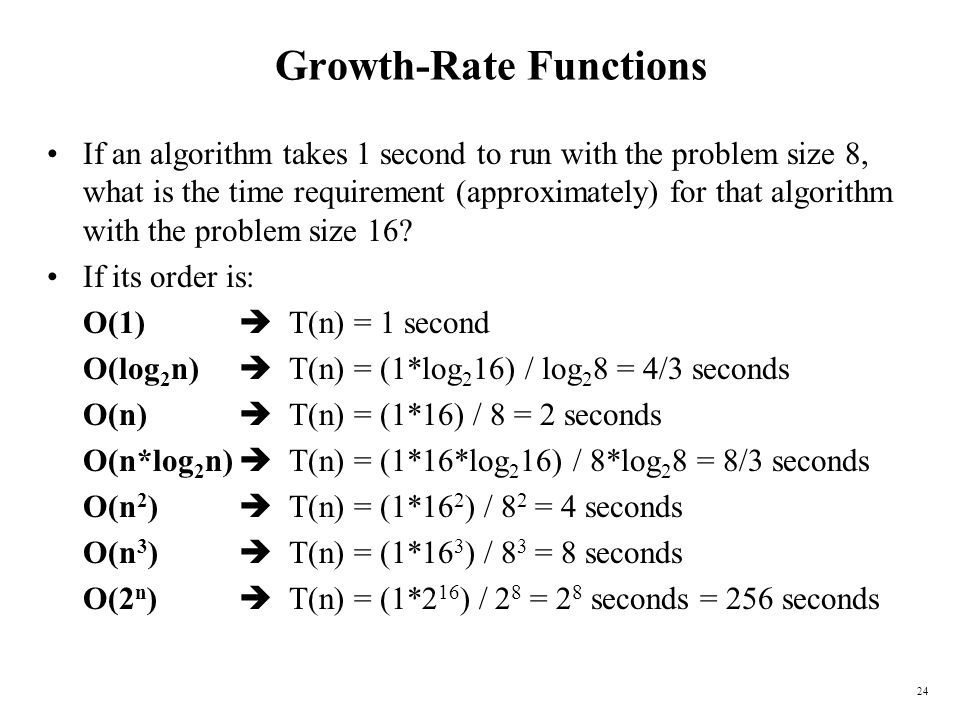 24 Growth-Rate Functions If an algorithm takes 1 second to run with the problem size 8, what is the time requirement (approximately) for that algorith