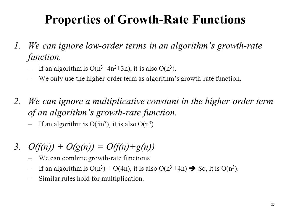 25 Properties of Growth-Rate Functions 1.We can ignore low-order terms in an algorithms growth-rate function. –If an algorithm is O(n 3 +4n 2 +3n), it
