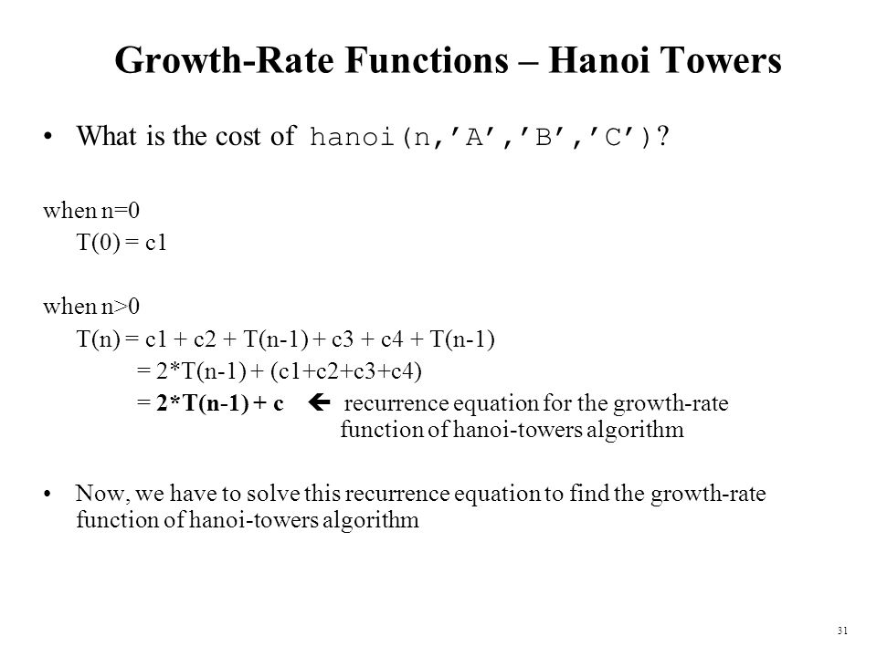31 Growth-Rate Functions – Hanoi Towers What is the cost of hanoi(n,A,B,C) ? when n=0 T(0) = c1 when n>0 T(n) = c1 + c2 + T(n-1) + c3 + c4 + T(n-1) =