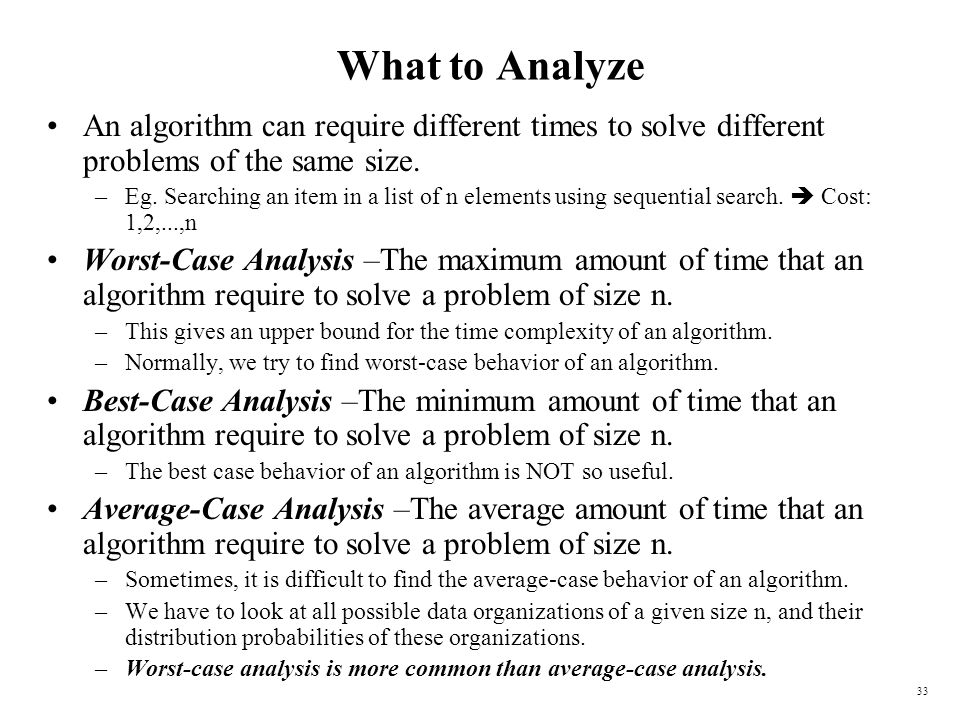 33 What to Analyze An algorithm can require different times to solve different problems of the same size. –Eg. Searching an item in a list of n elemen