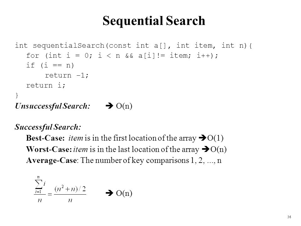 36 Sequential Search int sequentialSearch(const int a[], int item, int n){ for (int i = 0; i < n && a[i]!= item; i++); if (i == n) return –1; return i