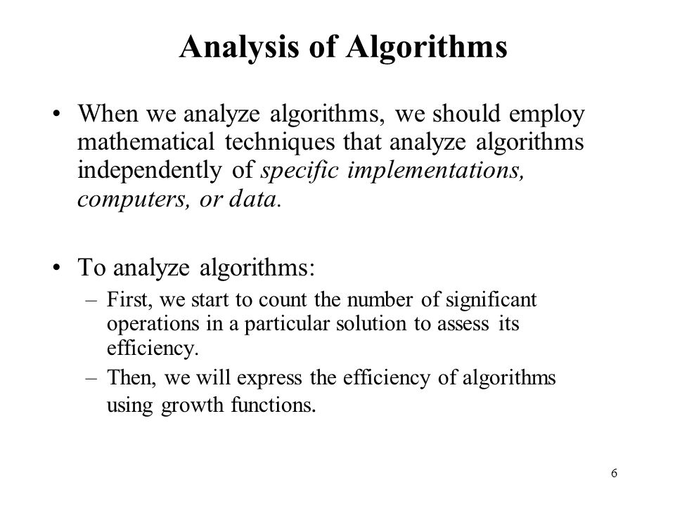 6 Analysis of Algorithms When we analyze algorithms, we should employ mathematical techniques that analyze algorithms independently of specific implem