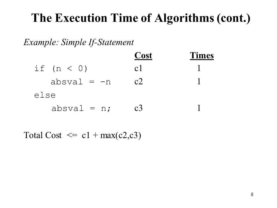 8 The Execution Time of Algorithms (cont.) Example: Simple If-Statement CostTimes if (n < 0) c1 1 absval = -n c2 1 else absval = n; c3 1 Total Cost <=