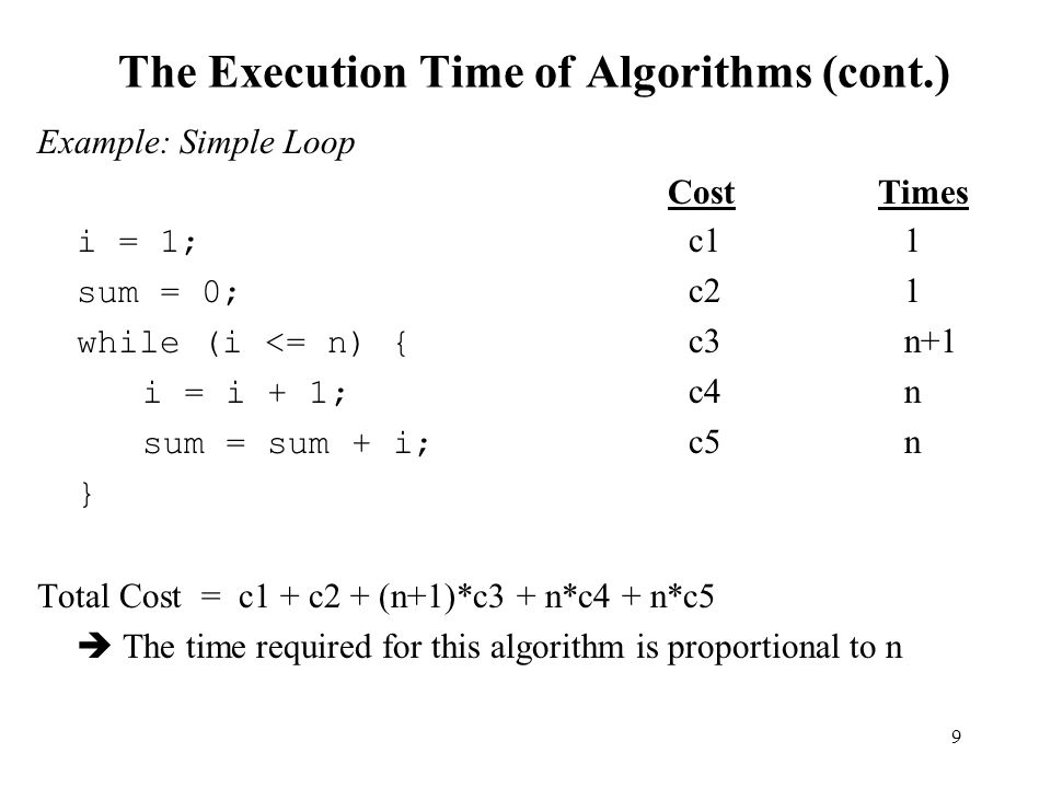 9 The Execution Time of Algorithms (cont.) Example: Simple Loop CostTimes i = 1; c1 1 sum = 0; c2 1 while (i <= n) { c3 n+1 i = i + 1; c4 n sum = sum