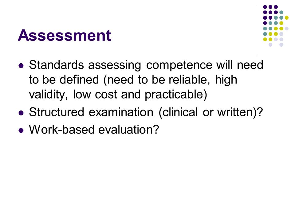 Assessment Standards assessing competence will need to be defined (need to be reliable, high validity, low cost and practicable) Structured examination (clinical or written).