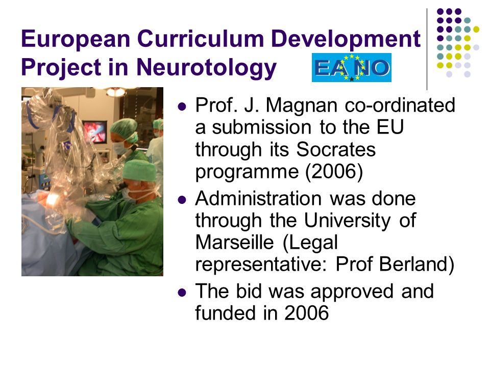 Some examples of the curriculum: Practicum and analysis in electro-physiologic testing deafness, vertigo, facial paralysis Knowledge in oto-and neuro imaging Training in skull base surgery Parallel teaching at the university centres Cross border teaching for special zones of expertise (e.g.