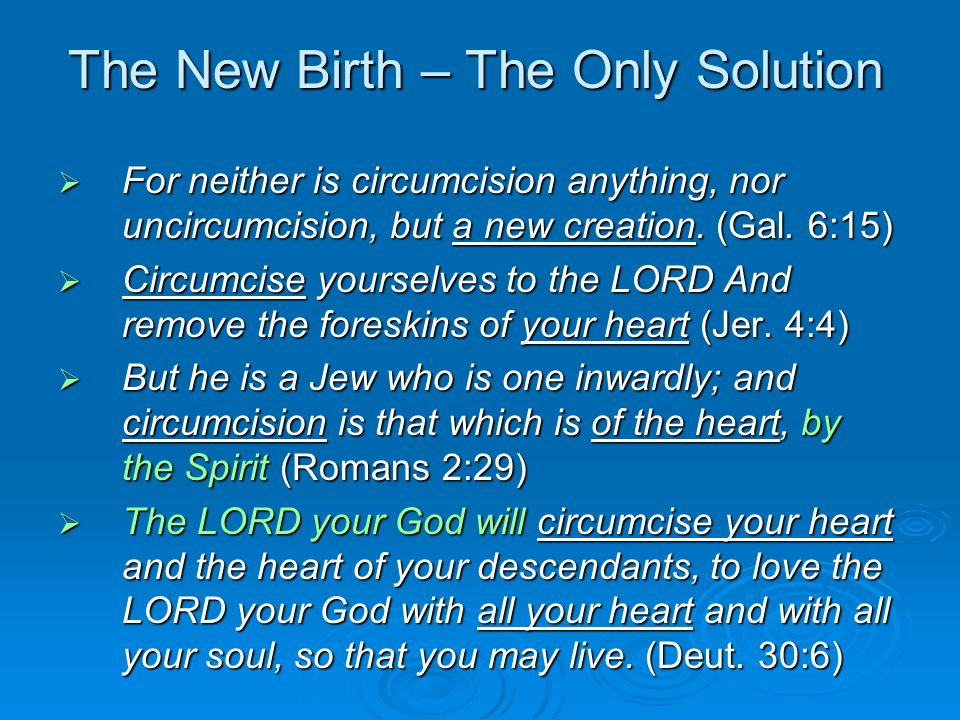 The New Birth – The Only Solution For neither is circumcision anything, nor uncircumcision, but a new creation.