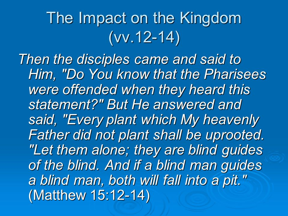 The Impact on the Kingdom (vv.12-14) Then the disciples came and said to Him, Do You know that the Pharisees were offended when they heard this statement But He answered and said, Every plant which My heavenly Father did not plant shall be uprooted.