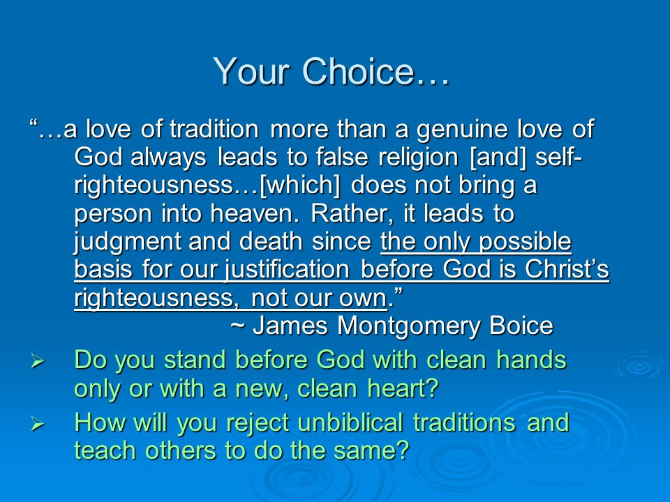 Your Choice… …a love of tradition more than a genuine love of God always leads to false religion [and] self- righteousness…[which] does not bring a person into heaven.