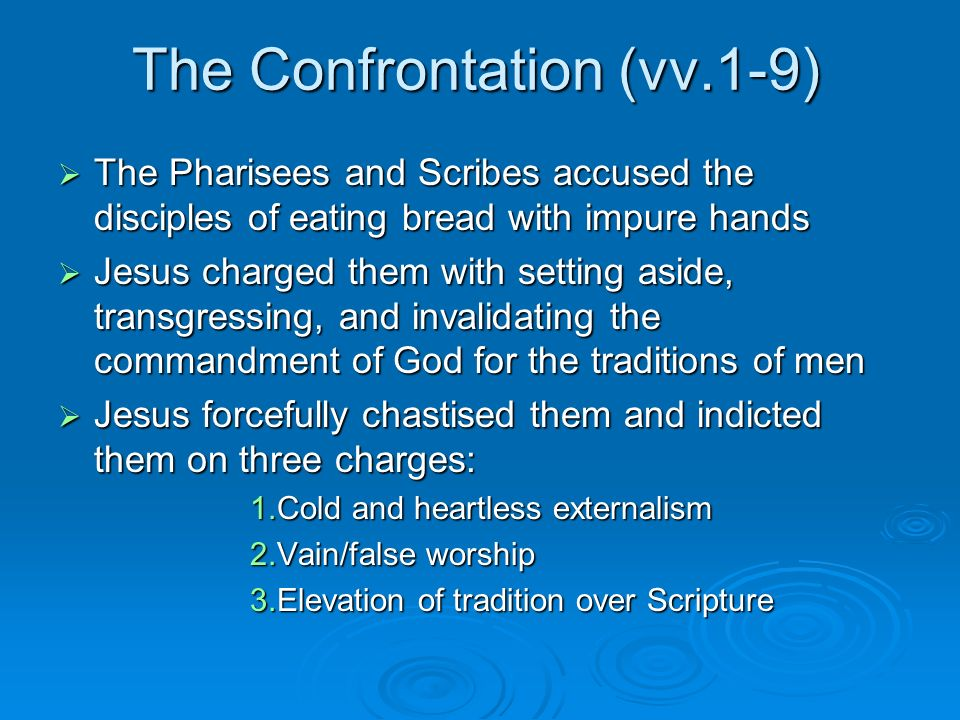 The Confrontation (vv.1-9) The Pharisees and Scribes accused the disciples of eating bread with impure hands The Pharisees and Scribes accused the disciples of eating bread with impure hands Jesus charged them with setting aside, transgressing, and invalidating the commandment of God for the traditions of men Jesus charged them with setting aside, transgressing, and invalidating the commandment of God for the traditions of men Jesus forcefully chastised them and indicted them on three charges: Jesus forcefully chastised them and indicted them on three charges: 1.Cold and heartless externalism 2.Vain/false worship 3.Elevation of tradition over Scripture