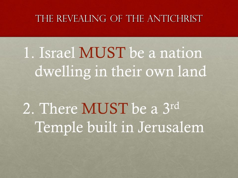 The revealing of the antichrist 1. Israel MUST be a nation dwelling in their own land 2. There MUST be a 3 rd Temple built in Jerusalem