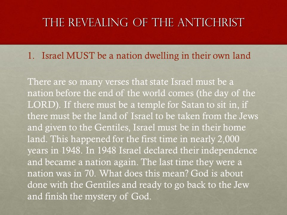 The revealing of the antichrist 1.Israel MUST be a nation dwelling in their own land There are so many verses that state Israel must be a nation before the end of the world comes (the day of the LORD).