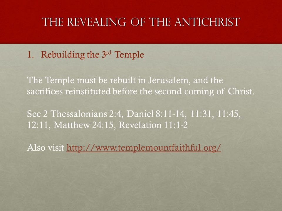 The revealing of the antichrist 1.Rebuilding the 3 rd Temple The Temple must be rebuilt in Jerusalem, and the sacrifices reinstituted before the secon