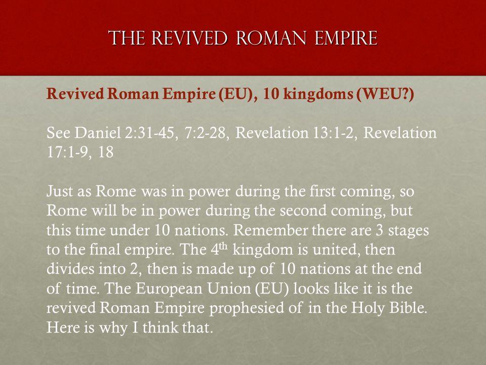 The revived roman empire Revived Roman Empire (EU), 10 kingdoms (WEU?) See Daniel 2:31-45, 7:2-28, Revelation 13:1-2, Revelation 17:1-9, 18 Just as Ro