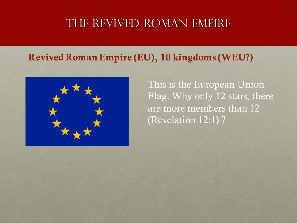 The revived roman empire Revived Roman Empire (EU), 10 kingdoms (WEU?) This is the European Union Flag. Why only 12 stars, there are more members than