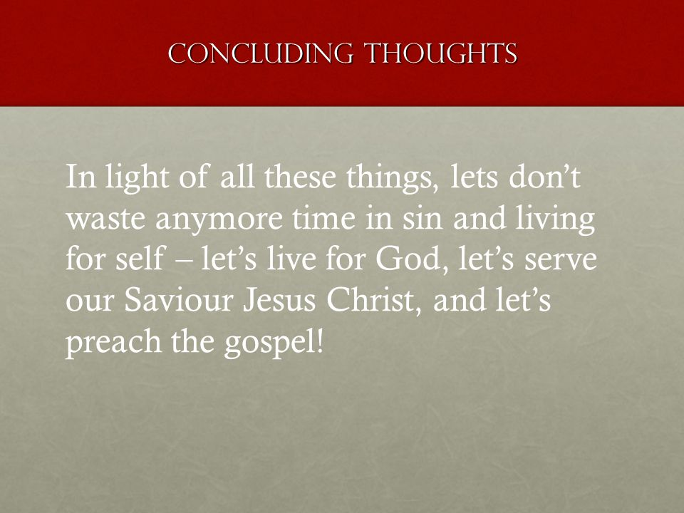 Concluding thoughts In light of all these things, lets dont waste anymore time in sin and living for self – lets live for God, lets serve our Saviour Jesus Christ, and lets preach the gospel!
