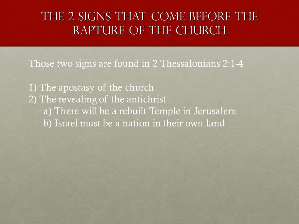 The 2 signs that come before the rapture of the church Those two signs are found in 2 Thessalonians 2:1-4 1) The apostasy of the church 2) The reveali