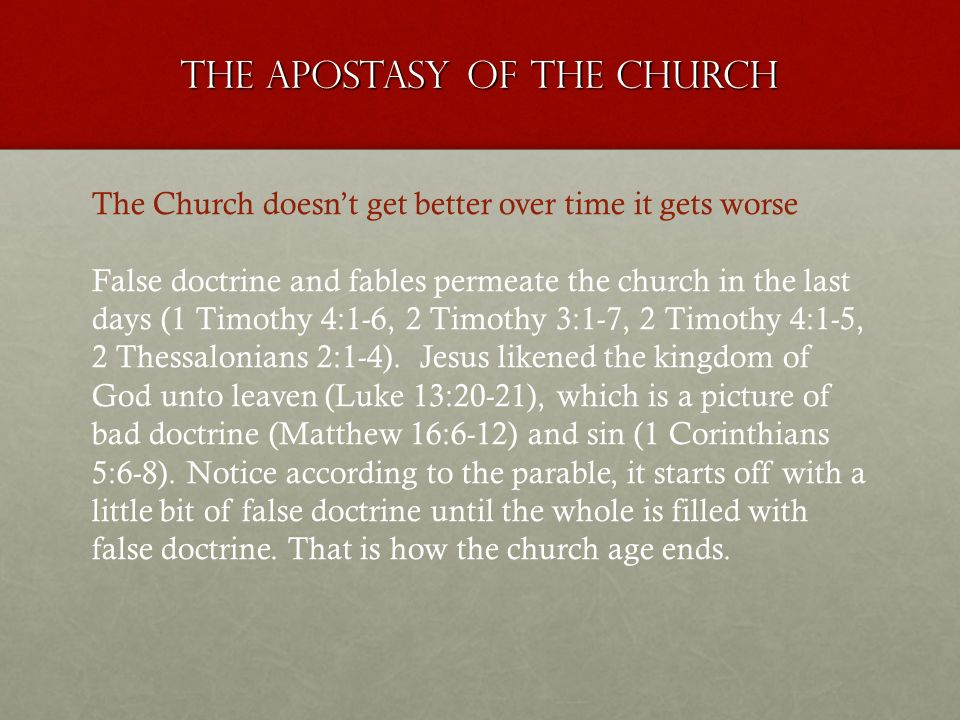 The apostasy of the church The Church doesnt get better over time it gets worse False doctrine and fables permeate the church in the last days (1 Timothy 4:1-6, 2 Timothy 3:1-7, 2 Timothy 4:1-5, 2 Thessalonians 2:1-4).