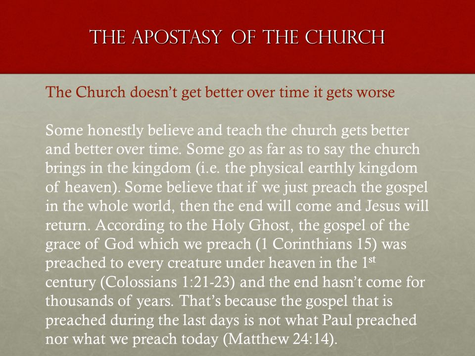 The apostasy of the church The Church doesnt get better over time it gets worse Some honestly believe and teach the church gets better and better over