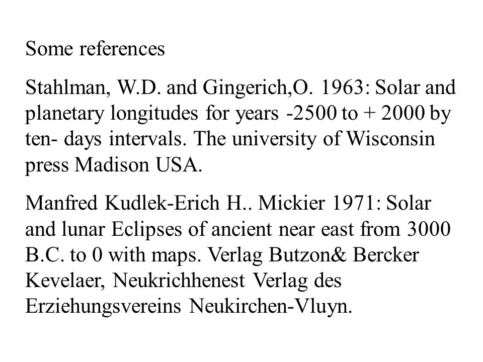 Some references Stahlman, W.D. and Gingerich,O. 1963: Solar and planetary longitudes for years -2500 to + 2000 by ten- days intervals. The university