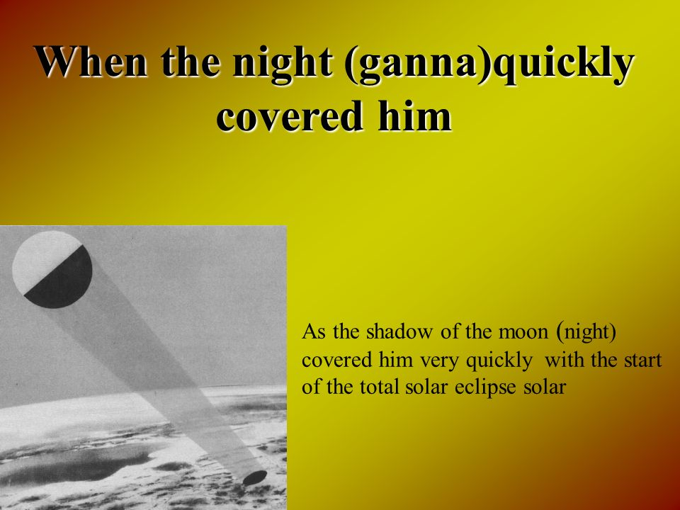 When the night (ganna)quickly covered him As the shadow of the moon ( night) covered him very quickly with the start of the total solar eclipse solar