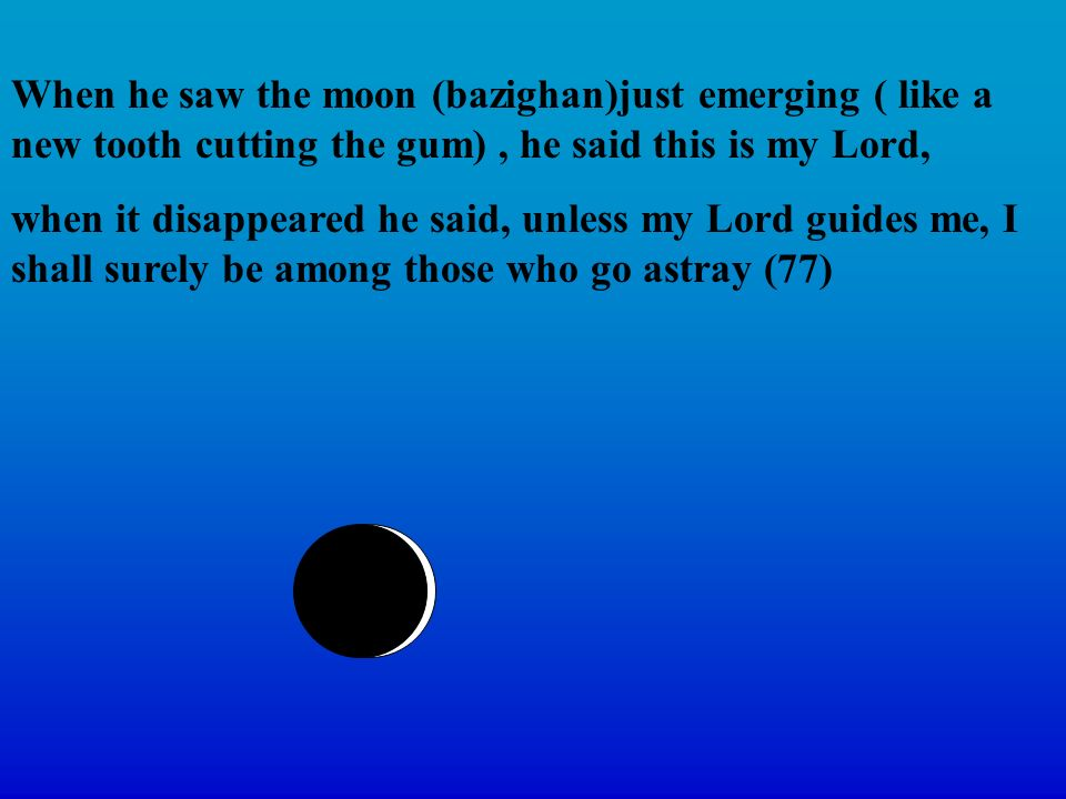 When he saw the moon (bazighan)just emerging ( like a new tooth cutting the gum), he said this is my Lord, when it disappeared he said, unless my Lord guides me, I shall surely be among those who go astray (77)