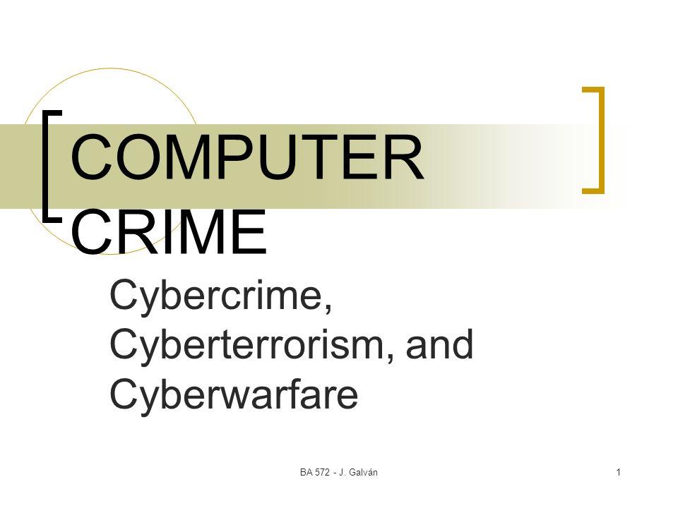 BA 572 - J. Galván1 COMPUTER CRIME Cybercrime, Cyberterrorism, and Cyberwarfare