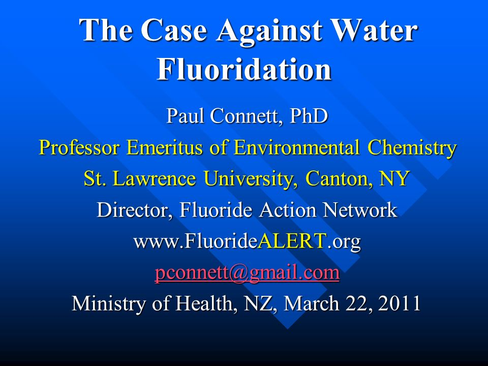 The Case Against Water Fluoridation The Case Against Water Fluoridation Paul Connett, PhD Professor Emeritus of Environmental Chemistry St. Lawrence U