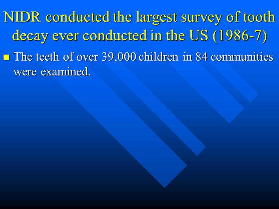 NIDR conducted the largest survey of tooth decay ever conducted in the US (1986-7) The teeth of over 39,000 children in 84 communities were examined.