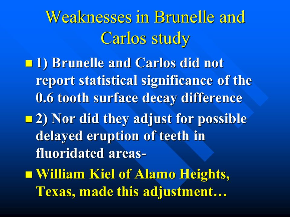 Weaknesses in Brunelle and Carlos study 1) Brunelle and Carlos did not report statistical significance of the 0.6 tooth surface decay difference 1) Br
