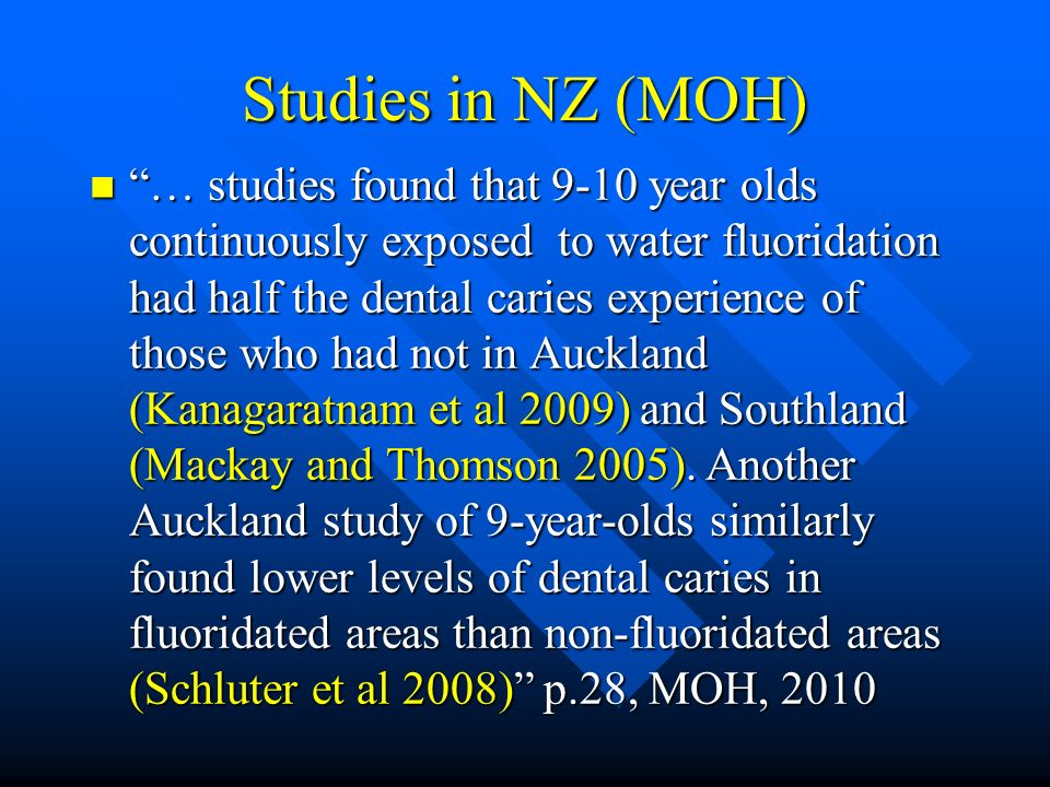 Studies in NZ (MOH) … studies found that 9-10 year olds continuously exposed to water fluoridation had half the dental caries experience of those who