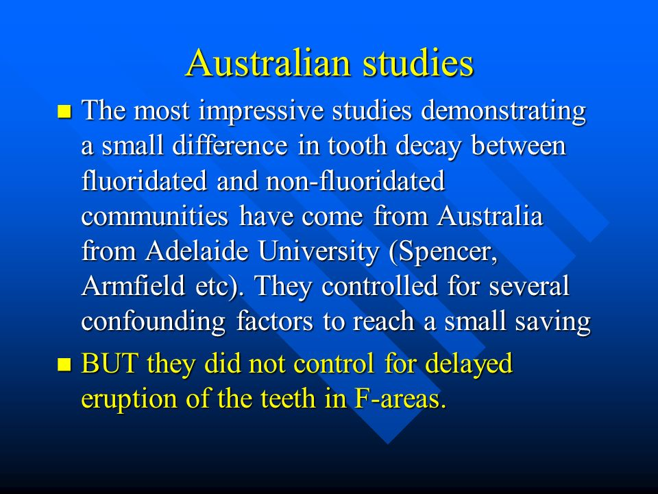 Australian studies The most impressive studies demonstrating a small difference in tooth decay between fluoridated and non-fluoridated communities have come from Australia from Adelaide University (Spencer, Armfield etc).
