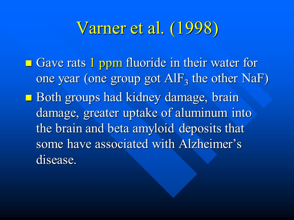 Varner et al. (1998) Gave rats 1 ppm fluoride in their water for one year (one group got AlF 3 the other NaF) Gave rats 1 ppm fluoride in their water