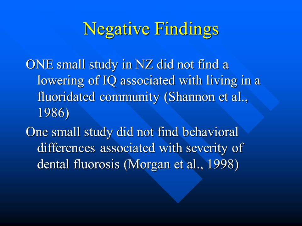 Negative Findings ONE small study in NZ did not find a lowering of IQ associated with living in a fluoridated community (Shannon et al., 1986) One sma