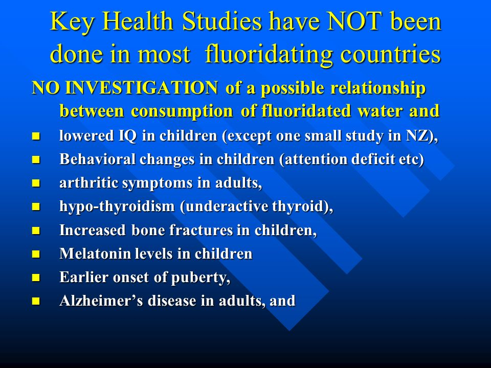 Key Health Studies have NOT been done in most fluoridating countries NO INVESTIGATION of a possible relationship between consumption of fluoridated wa