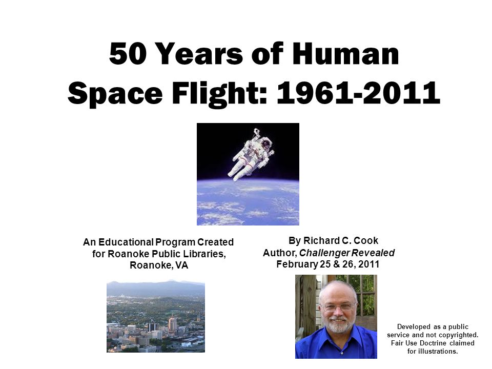50 Years of Human Space Flight: 1961-2011 An Educational Program Created for Roanoke Public Libraries, Roanoke, VA By Richard C. Cook Author, Challeng
