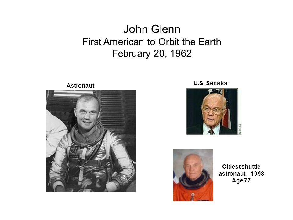 John Glenn First American to Orbit the Earth February 20, 1962 Astronaut U.S. Senator Oldest shuttle astronaut – 1998 Age 77