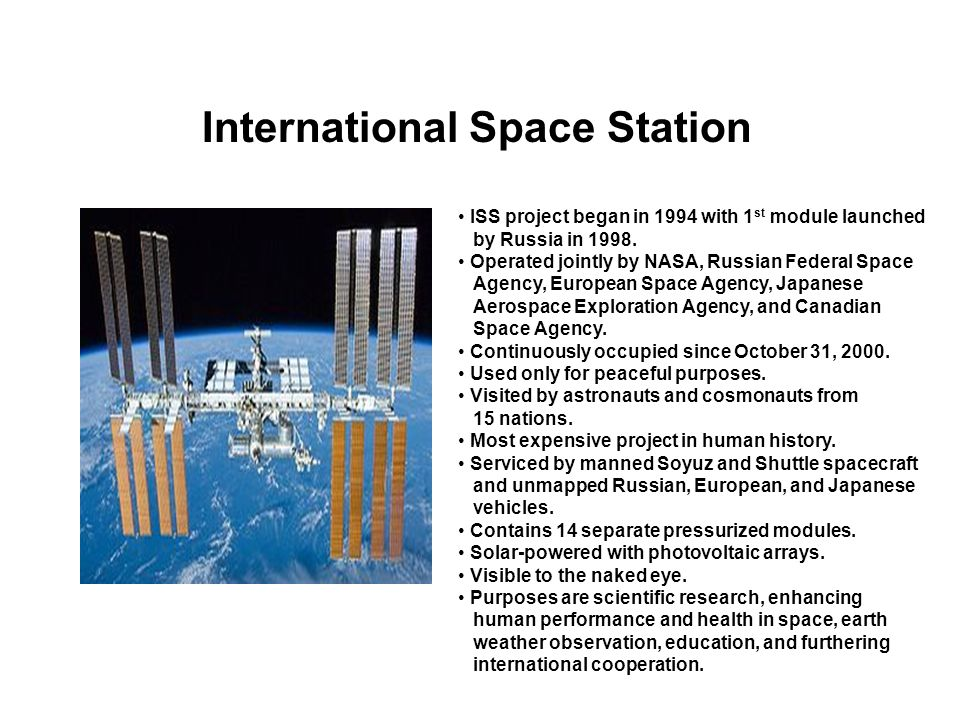 International Space Station ISS project began in 1994 with 1 st module launched by Russia in 1998. Operated jointly by NASA, Russian Federal Space Age