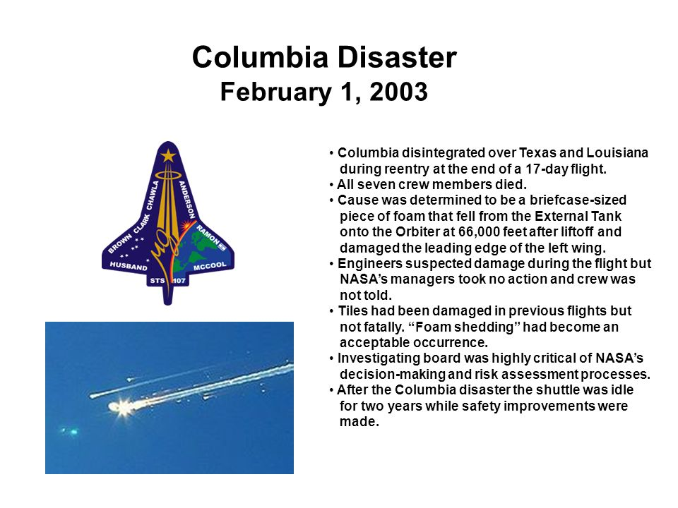 Columbia Disaster February 1, 2003 Columbia disintegrated over Texas and Louisiana during reentry at the end of a 17-day flight. All seven crew member