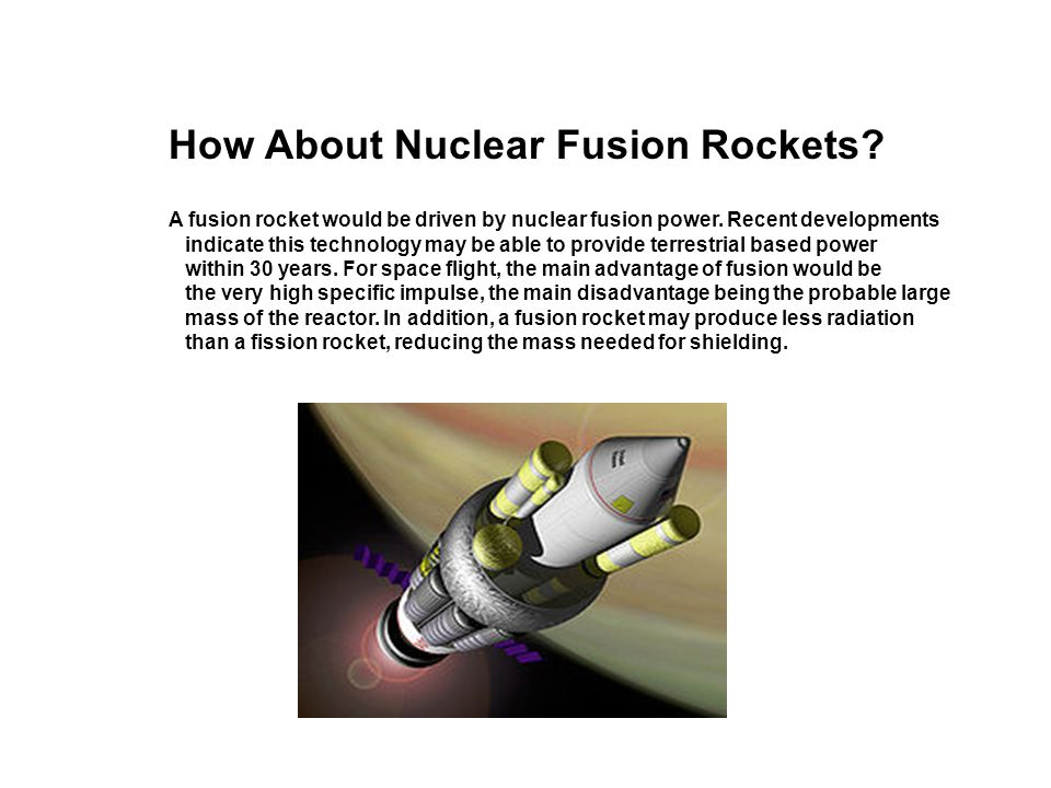 A fusion rocket would be driven by nuclear fusion power. Recent developments indicate this technology may be able to provide terrestrial based power w